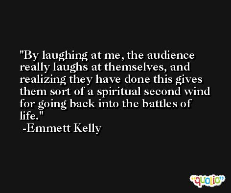 By laughing at me, the audience really laughs at themselves, and realizing they have done this gives them sort of a spiritual second wind for going back into the battles of life. -Emmett Kelly