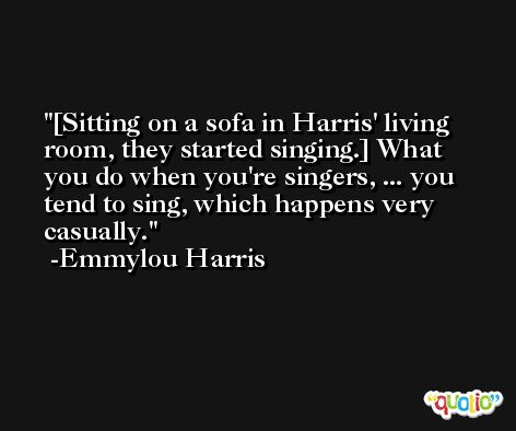 [Sitting on a sofa in Harris' living room, they started singing.] What you do when you're singers, ... you tend to sing, which happens very casually. -Emmylou Harris