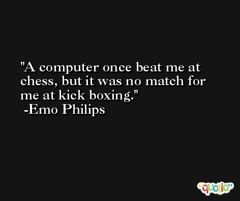 A computer once beat me at chess, but it was no match for me at kick boxing. -Emo Philips