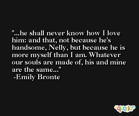 ...he shall never know how I love him: and that, not because he's handsome, Nelly, but because he is more myself than I am. Whatever our souls are made of, his and mine are the same... -Emily Bronte