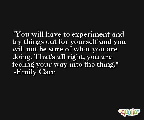You will have to experiment and try things out for yourself and you will not be sure of what you are doing. That's all right, you are feeling your way into the thing. -Emily Carr