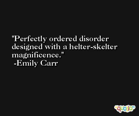 Perfectly ordered disorder designed with a helter-skelter magnificence. -Emily Carr