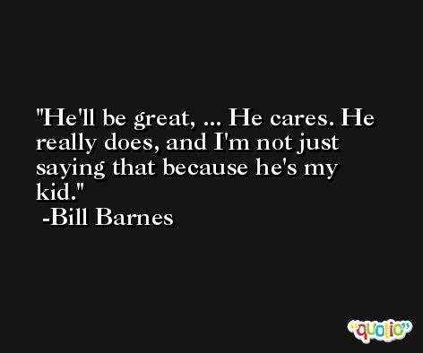 He'll be great, ... He cares. He really does, and I'm not just saying that because he's my kid. -Bill Barnes