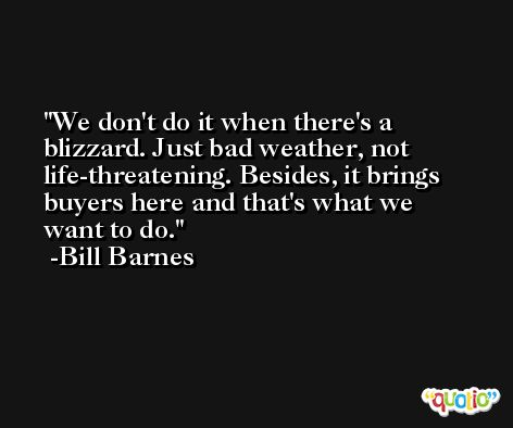 We don't do it when there's a blizzard. Just bad weather, not life-threatening. Besides, it brings buyers here and that's what we want to do. -Bill Barnes