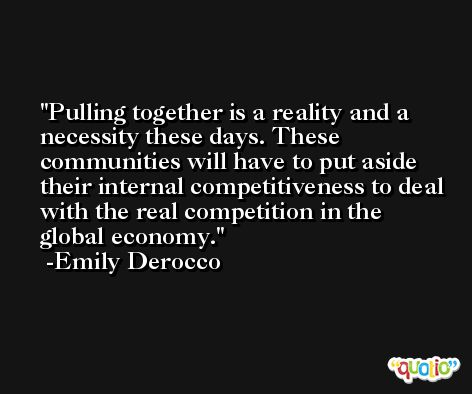Pulling together is a reality and a necessity these days. These communities will have to put aside their internal competitiveness to deal with the real competition in the global economy. -Emily Derocco