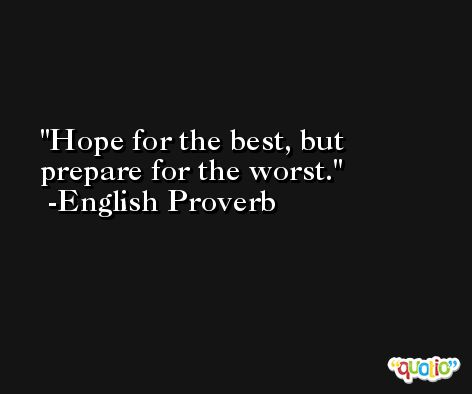 Hope for the best, but prepare for the worst. -English Proverb