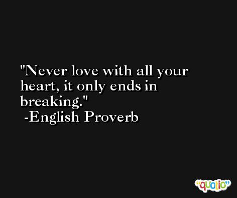 Never love with all your heart, it only ends in breaking. -English Proverb