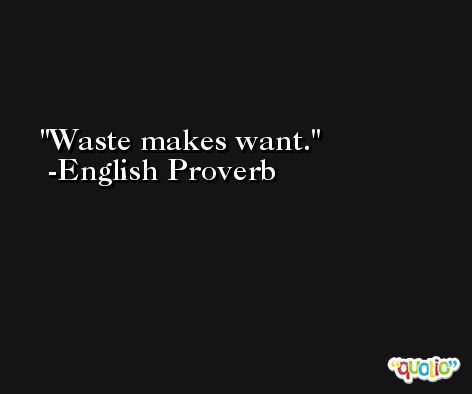 Waste makes want. -English Proverb