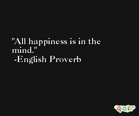 All happiness is in the mind. -English Proverb