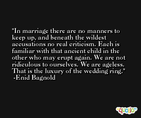 In marriage there are no manners to keep up, and beneath the wildest accusations no real criticism. Each is familiar with that ancient child in the other who may erupt again. We are not ridiculous to ourselves. We are ageless. That is the luxury of the wedding ring. -Enid Bagnold