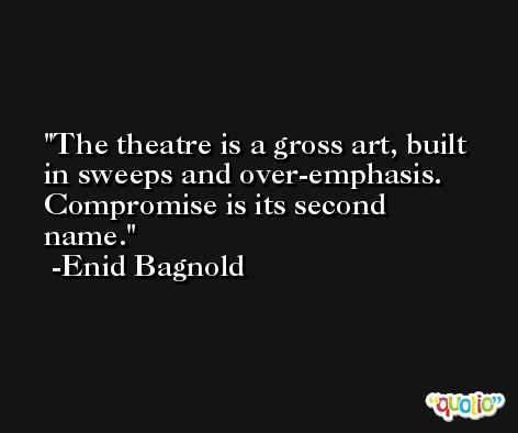 The theatre is a gross art, built in sweeps and over-emphasis. Compromise is its second name. -Enid Bagnold