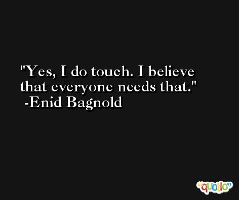 Yes, I do touch. I believe that everyone needs that. -Enid Bagnold