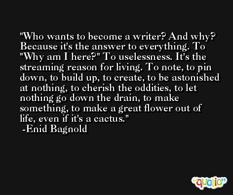 Who wants to become a writer? And why? Because it's the answer to everything. To ''Why am I here?'' To uselessness. It's the streaming reason for living. To note, to pin down, to build up, to create, to be astonished at nothing, to cherish the oddities, to let nothing go down the drain, to make something, to make a great flower out of life, even if it's a cactus. -Enid Bagnold