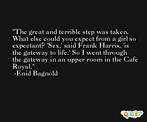 The great and terrible step was taken. What else could you expect from a girl so expectant? 'Sex,' said Frank Harris, 'is the gateway to life.' So I went through the gateway in an upper room in the Cafe Royal. -Enid Bagnold