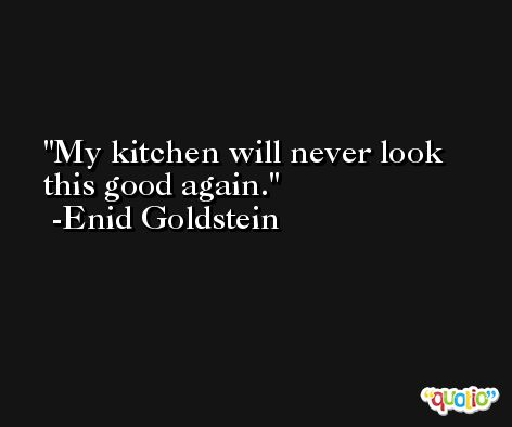 My kitchen will never look this good again. -Enid Goldstein