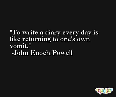 To write a diary every day is like returning to one's own vomit. -John Enoch Powell
