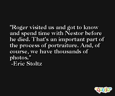 Roger visited us and got to know and spend time with Nestor before he died. That's an important part of the process of portraiture. And, of course, we have thousands of photos. -Eric Stoltz