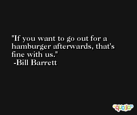 If you want to go out for a hamburger afterwards, that's fine with us. -Bill Barrett