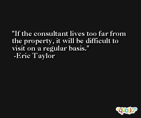 If the consultant lives too far from the property, it will be difficult to visit on a regular basis. -Eric Taylor