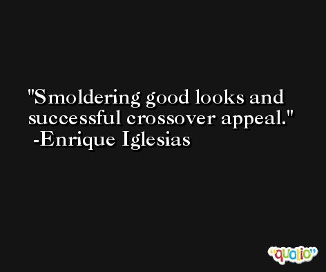 Smoldering good looks and successful crossover appeal. -Enrique Iglesias