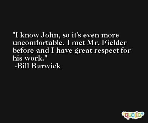 I know John, so it's even more uncomfortable. I met Mr. Fielder before and I have great respect for his work. -Bill Barwick