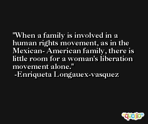 When a family is involved in a human rights movement, as in the Mexican- American family, there is little room for a woman's liberation movement alone. -Enriqueta Longauex-vasquez