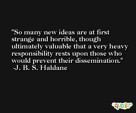 So many new ideas are at first strange and horrible, though ultimately valuable that a very heavy responsibility rests upon those who would prevent their dissemination.  -J. B. S. Haldane