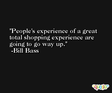 People's experience of a great total shopping experience are going to go way up. -Bill Bass