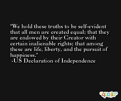 We hold these truths to be self-evident that all men are created equal; that they are endowed by their Creator with certain inalienable rights; that among these are life, liberty, and the pursuit of happiness. -US Declaration of Independence