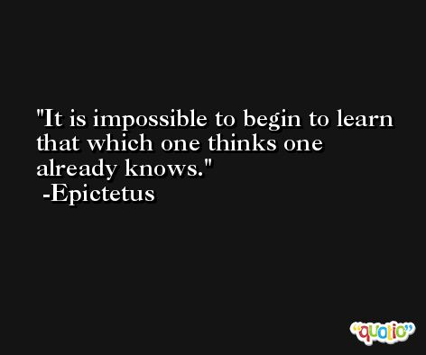 It is impossible to begin to learn that which one thinks one already knows. -Epictetus