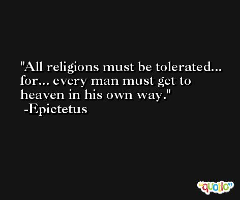 All religions must be tolerated... for... every man must get to heaven in his own way. -Epictetus