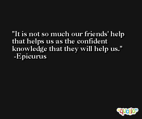It is not so much our friends' help that helps us as the confident knowledge that they will help us. -Epicurus