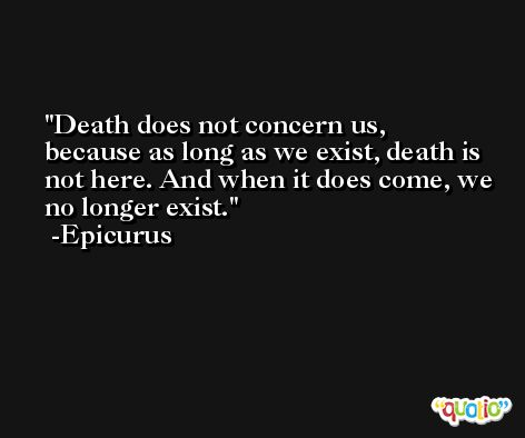 Death does not concern us, because as long as we exist, death is not here. And when it does come, we no longer exist. -Epicurus
