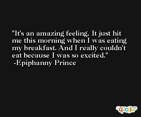 It's an amazing feeling. It just hit me this morning when I was eating my breakfast. And I really couldn't eat because I was so excited. -Epiphanny Prince