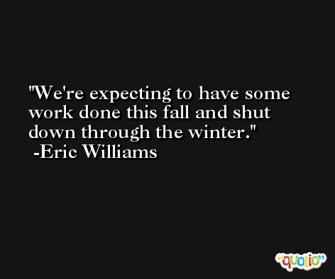 We're expecting to have some work done this fall and shut down through the winter. -Eric Williams