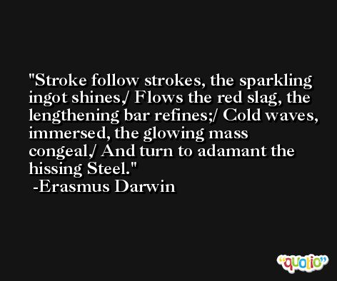 Stroke follow strokes, the sparkling ingot shines,/ Flows the red slag, the lengthening bar refines;/ Cold waves, immersed, the glowing mass congeal,/ And turn to adamant the hissing Steel. -Erasmus Darwin