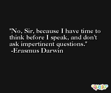 No, Sir, because I have time to think before I speak, and don't ask impertinent questions. -Erasmus Darwin