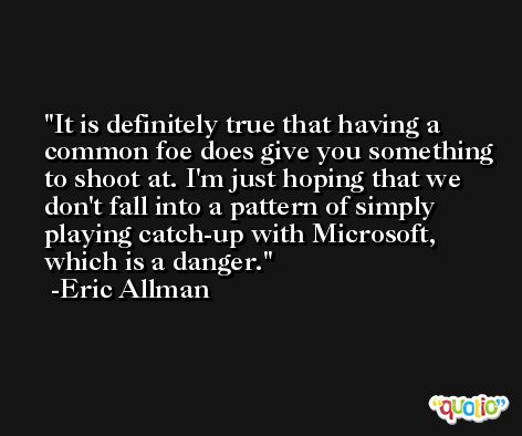 It is definitely true that having a common foe does give you something to shoot at. I'm just hoping that we don't fall into a pattern of simply playing catch-up with Microsoft, which is a danger. -Eric Allman