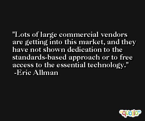 Lots of large commercial vendors are getting into this market, and they have not shown dedication to the standards-based approach or to free access to the essential technology. -Eric Allman