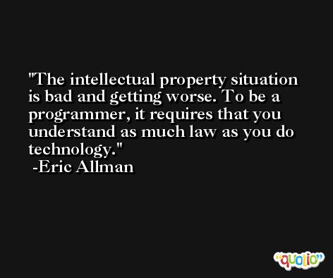 The intellectual property situation is bad and getting worse. To be a programmer, it requires that you understand as much law as you do technology. -Eric Allman