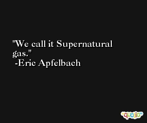 We call it Supernatural gas. -Eric Apfelbach