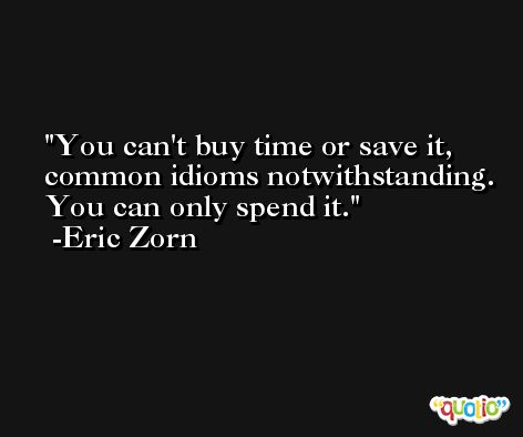 You can't buy time or save it, common idioms notwithstanding. You can only spend it. -Eric Zorn
