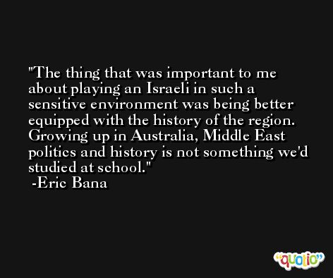 The thing that was important to me about playing an Israeli in such a sensitive environment was being better equipped with the history of the region. Growing up in Australia, Middle East politics and history is not something we'd studied at school. -Eric Bana