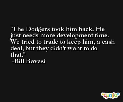 The Dodgers took him back. He just needs more development time. We tried to trade to keep him, a cash deal, but they didn't want to do that. -Bill Bavasi