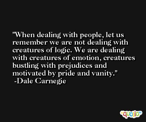 When dealing with people, let us remember we are not dealing with creatures of logic. We are dealing with creatures of emotion, creatures bustling with prejudices and motivated by pride and vanity. -Dale Carnegie