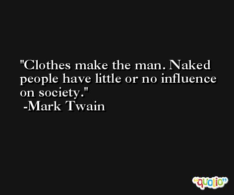 Clothes make the man. Naked people have little or no influence on society. -Mark Twain