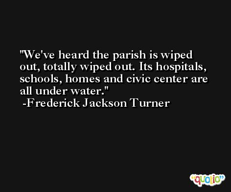 We've heard the parish is wiped out, totally wiped out. Its hospitals, schools, homes and civic center are all under water. -Frederick Jackson Turner