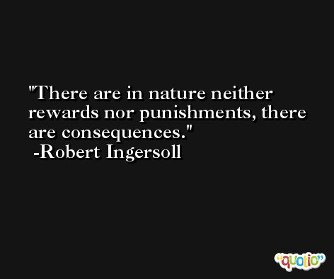 There are in nature neither rewards nor punishments, there are consequences. -Robert Ingersoll