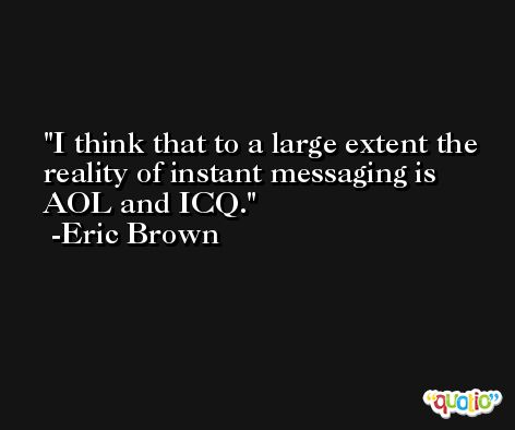I think that to a large extent the reality of instant messaging is AOL and ICQ. -Eric Brown