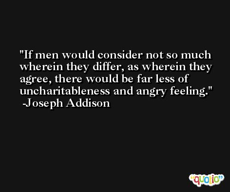 If men would consider not so much wherein they differ, as wherein they agree, there would be far less of uncharitableness and angry feeling. -Joseph Addison